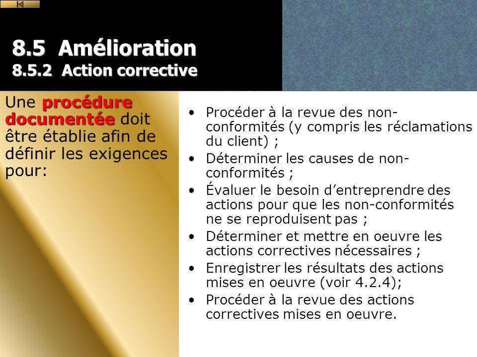 8.5 Amélioration 8.5.2 Action corrective Procéder à la revue des non- conformités (y compris les réclamations du client) ; Déterminer les causes de non- conformités ; Évaluer le besoin dentreprendre des actions pour que les non-conformités ne se reproduisent pas ; Déterminer et mettre en oeuvre les actions correctives nécessaires ; Enregistrer les résultats des actions mises en oeuvre (voir 4.2.4); Procéder à la revue des actions correctives mises en oeuvre.