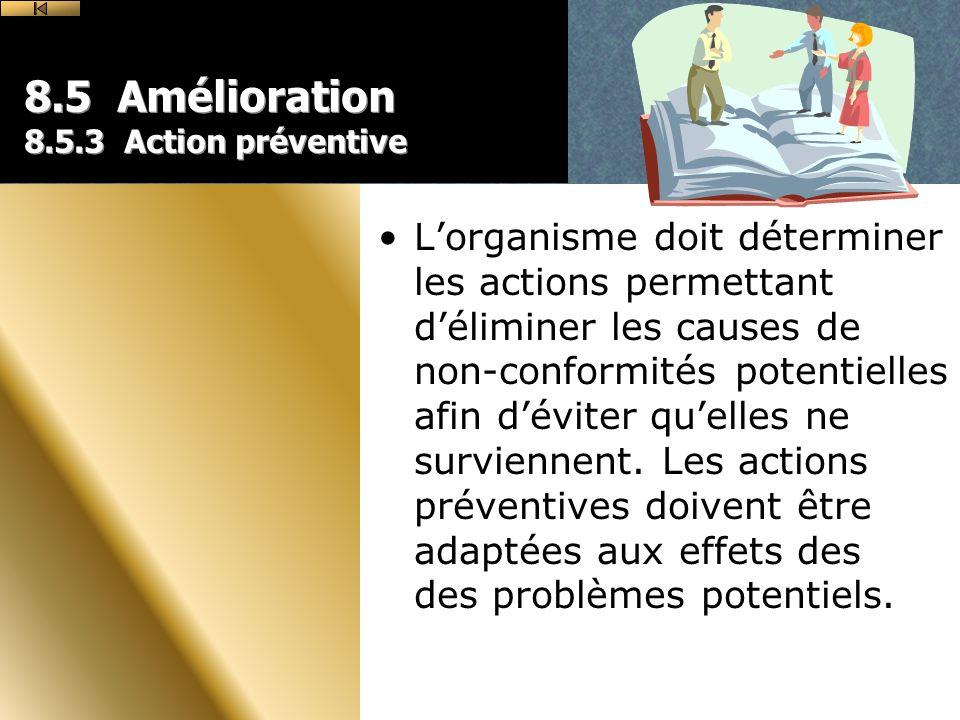 8.5 Amélioration 8.5.3 Action préventive Lorganisme doit déterminer les actions permettant déliminer les causes de non-conformités potentielles afin déviter quelles ne surviennent.