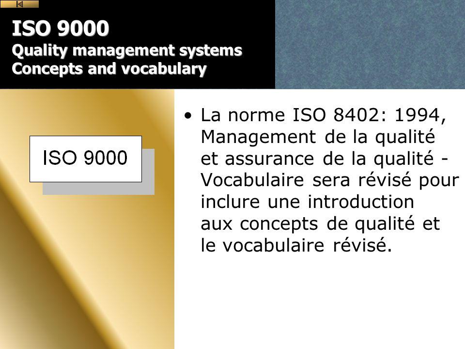ISO 9000 Quality management systems Concepts and vocabulary La norme ISO 8402: 1994, Management de la qualité et assurance de la qualité - Vocabulaire sera révisé pour inclure une introduction aux concepts de qualité et le vocabulaire révisé.