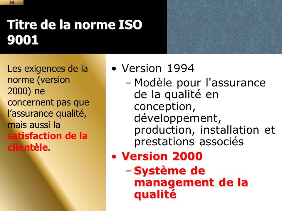 Titre de la norme ISO 9001 Version 1994 –Modèle pour l assurance de la qualité en conception, développement, production, installation et prestations associés Version 2000Version 2000 –Système de management de la qualité Les exigences de la norme (version 2000) ne concernent pas que lassurance qualité, mais aussi la satisfaction de la clientèle.