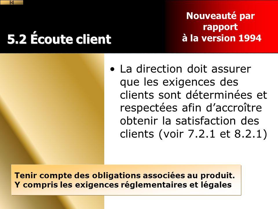 5.2 Écoute client La direction doit assurer que les exigences des clients sont déterminées et respectées afin daccroître obtenir la satisfaction des clients (voir 7.2.1 et 8.2.1) Tenir compte des obligations associées au produit.