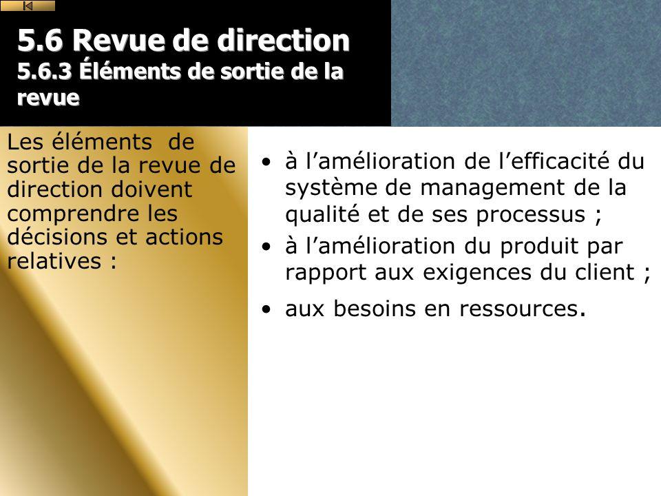 5.6 Revue de direction 5.6.3 Éléments de sortie de la revue à lamélioration de lefficacité du système de management de la qualité et de ses processus ; à lamélioration du produit par rapport aux exigences du client ; aux besoins en ressources.