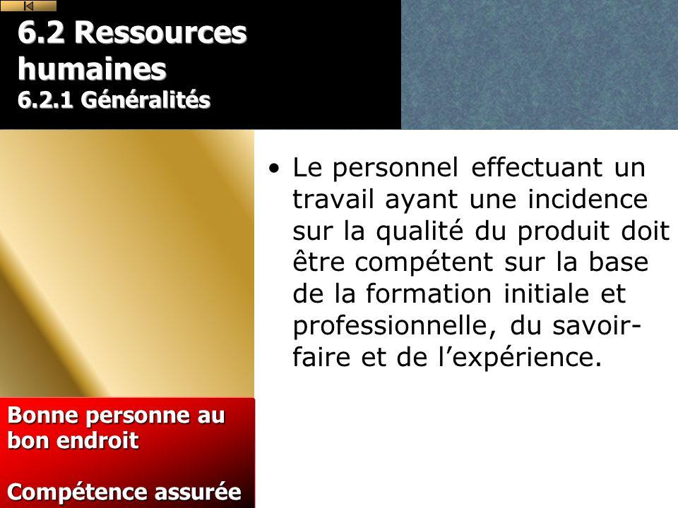 6.2 Ressources humaines 6.2.1 Généralités Le personnel effectuant un travail ayant une incidence sur la qualité du produit doit être compétent sur la base de la formation initiale et professionnelle, du savoir- faire et de lexpérience.