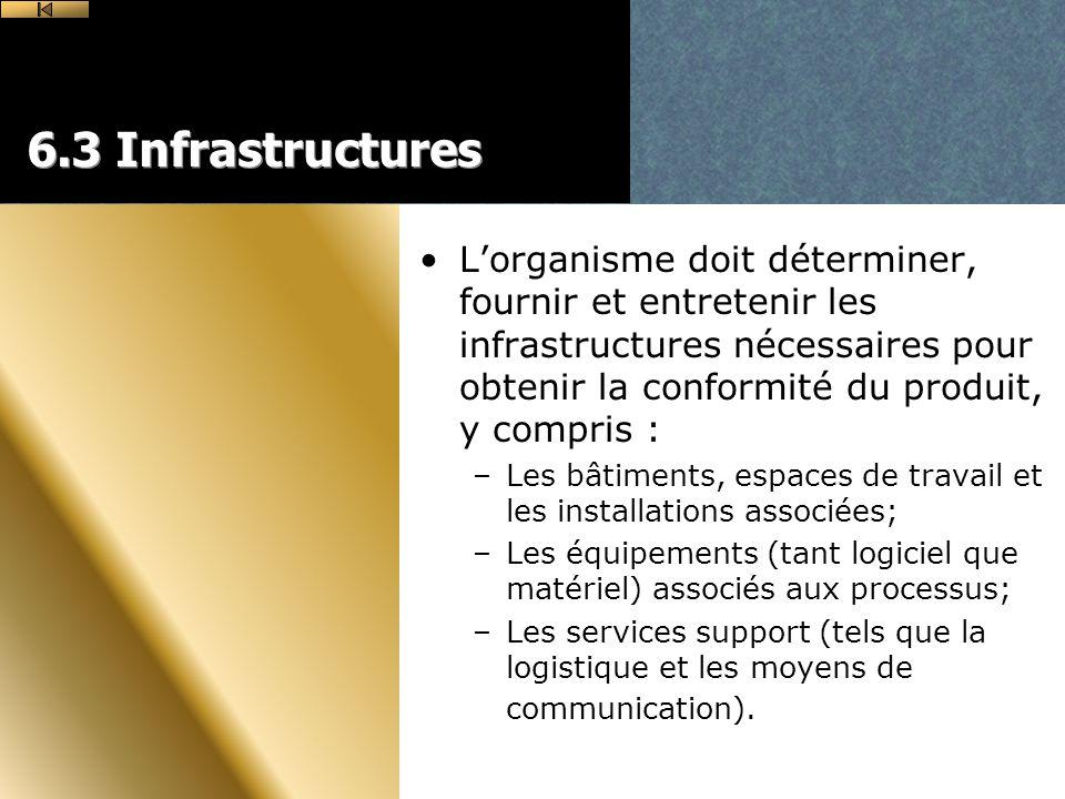 6.3 Infrastructures Lorganisme doit déterminer, fournir et entretenir les infrastructures nécessaires pour obtenir la conformité du produit, y compris : –Les bâtiments, espaces de travail et les installations associées; –Les équipements (tant logiciel que matériel) associés aux processus; –Les services support (tels que la logistique et les moyens de communication).