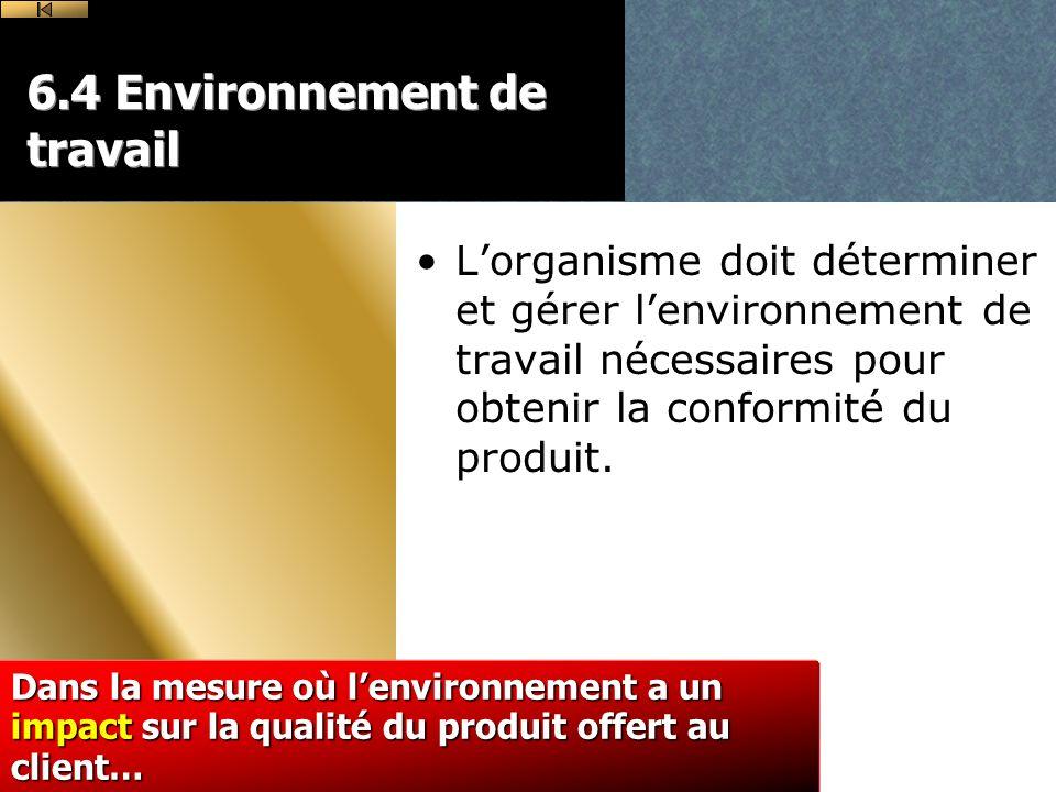 6.4 Environnement de travail Lorganisme doit déterminer et gérer lenvironnement de travail nécessaires pour obtenir la conformité du produit.