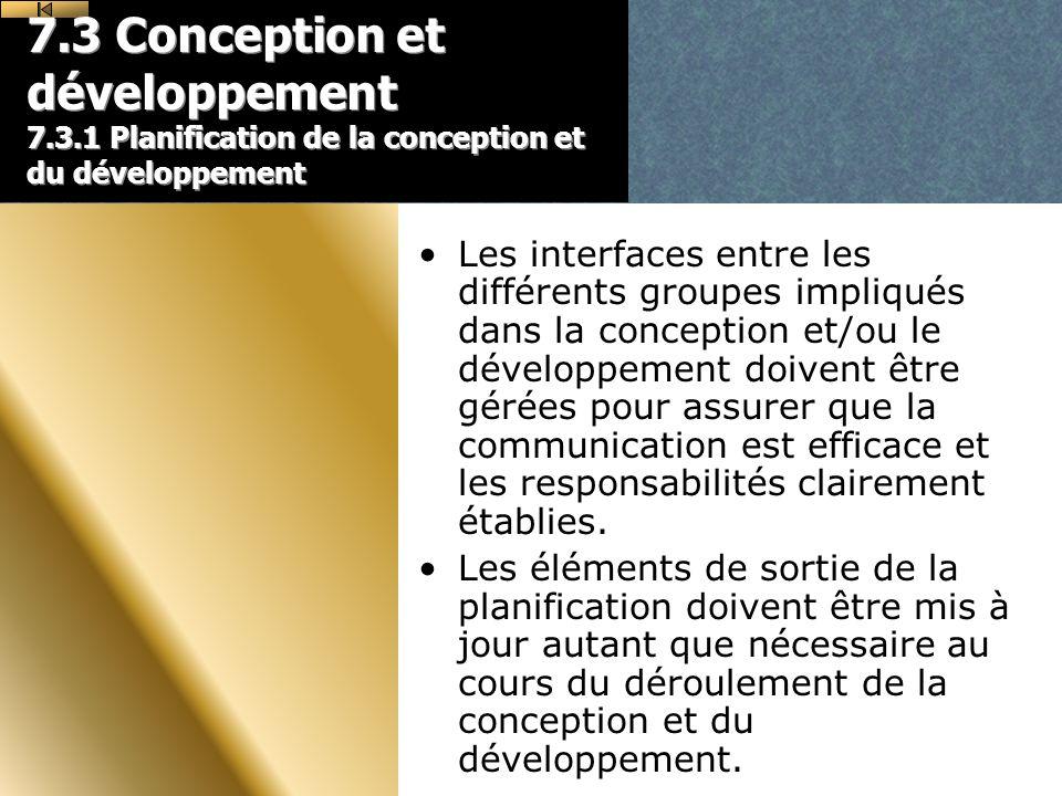 7.3 Conception et développement 7.3.1 Planification de la conception et du développement Les interfaces entre les différents groupes impliqués dans la conception et/ou le développement doivent être gérées pour assurer que la communication est efficace et les responsabilités clairement établies.