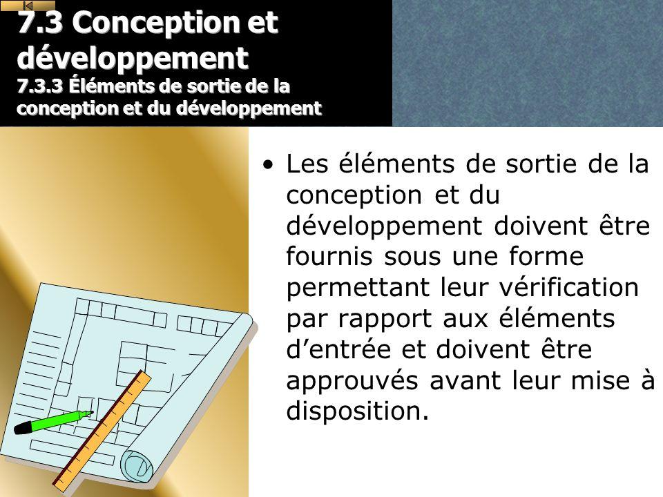 7.3 Conception et développement 7.3.3 Éléments de sortie de la conception et du développement Les éléments de sortie de la conception et du développement doivent être fournis sous une forme permettant leur vérification par rapport aux éléments dentrée et doivent être approuvés avant leur mise à disposition.