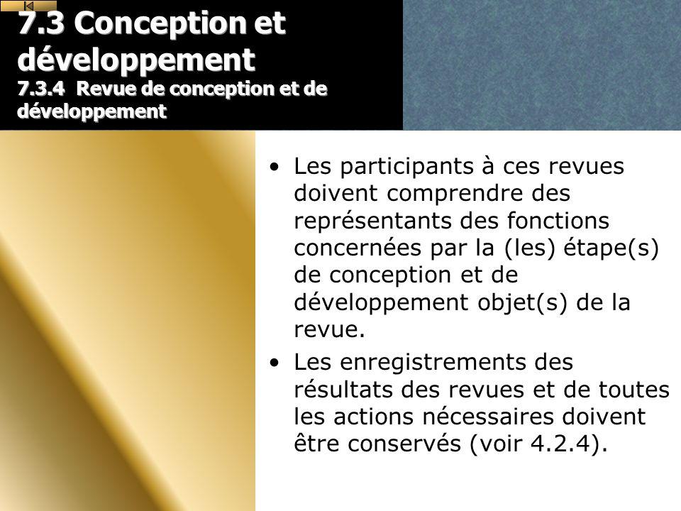 7.3 Conception et développement 7.3.4 Revue de conception et de développement Les participants à ces revues doivent comprendre des représentants des fonctions concernées par la (les) étape(s) de conception et de développement objet(s) de la revue.