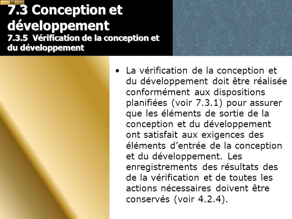 7.3 Conception et développement 7.3.5 Vérification de la conception et du développement La vérification de la conception et du développement doit être réalisée conformément aux dispositions planifiées (voir 7.3.1) pour assurer que les éléments de sortie de la conception et du développement ont satisfait aux exigences des éléments dentrée de la conception et du développement.