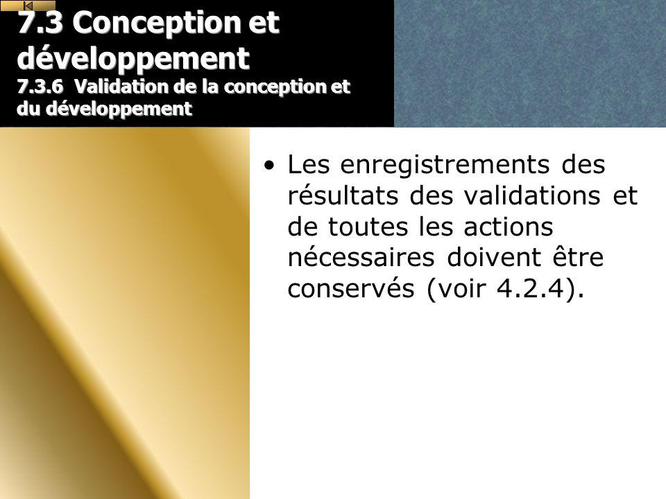 7.3 Conception et développement 7.3.6 Validation de la conception et du développement Les enregistrements des résultats des validations et de toutes les actions nécessaires doivent être conservés (voir 4.2.4).