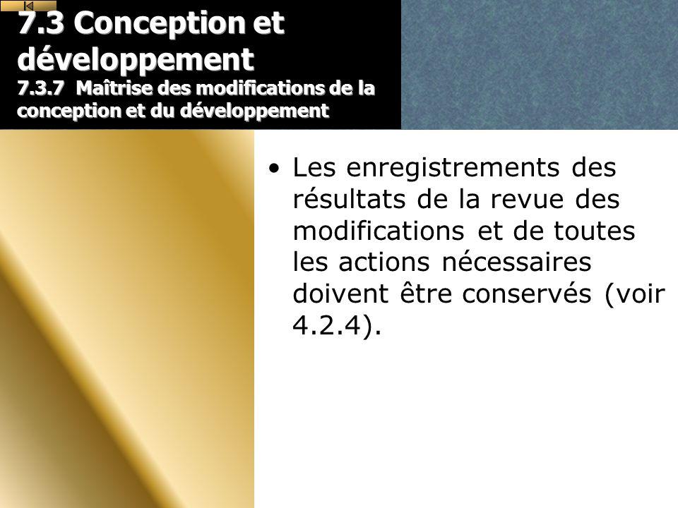 7.3 Conception et développement 7.3.7 Maîtrise des modifications de la conception et du développement Les enregistrements des résultats de la revue des modifications et de toutes les actions nécessaires doivent être conservés (voir 4.2.4).