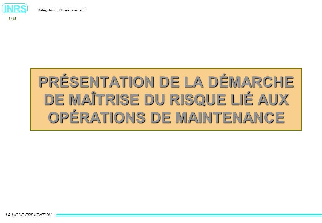 INRS Délégation à l'EnseignemenT LA LIGNE PREVENTION 1/36 PRÉSENTATION DE LA DÉMARCHE DE MAÎTRISE DU RISQUE LIÉ AUX OPÉRATIONS DE MAINTENANCE