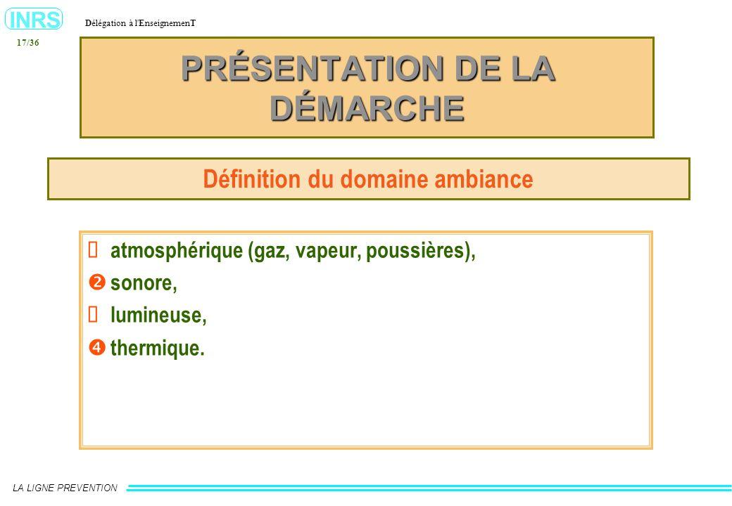 INRS Délégation à l'EnseignemenT LA LIGNE PREVENTION 17/36 PRÉSENTATION DE LA DÉMARCHE Définition du domaine ambiance atmosphérique (gaz, vapeur, pous