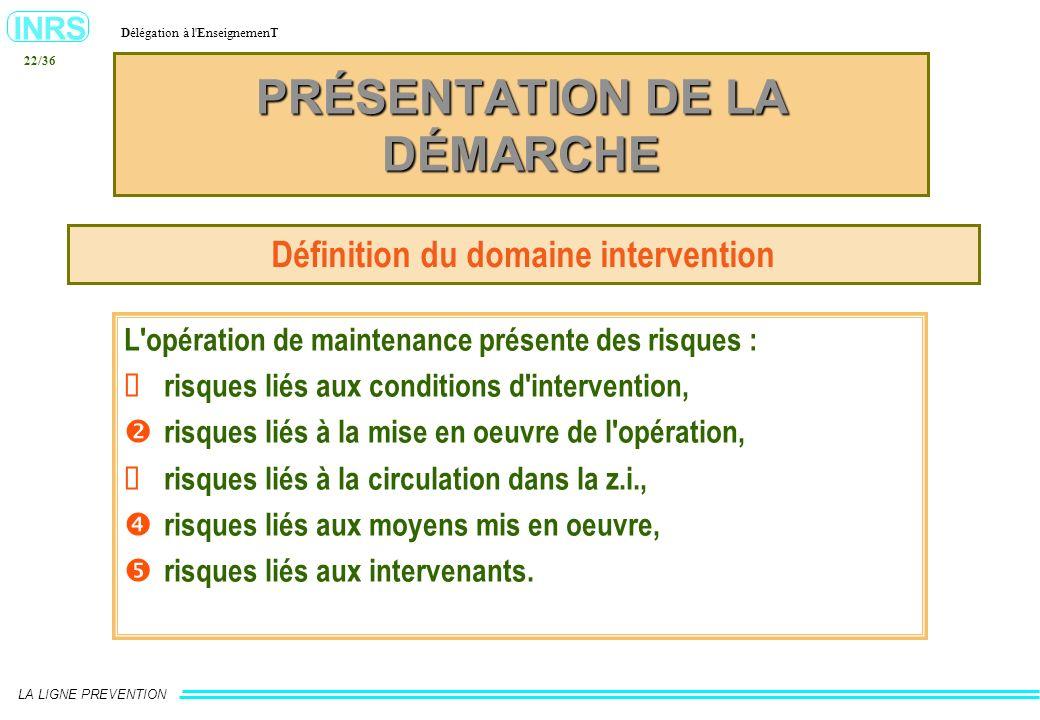 INRS Délégation à l'EnseignemenT LA LIGNE PREVENTION 22/36 PRÉSENTATION DE LA DÉMARCHE Définition du domaine intervention L'opération de maintenance p