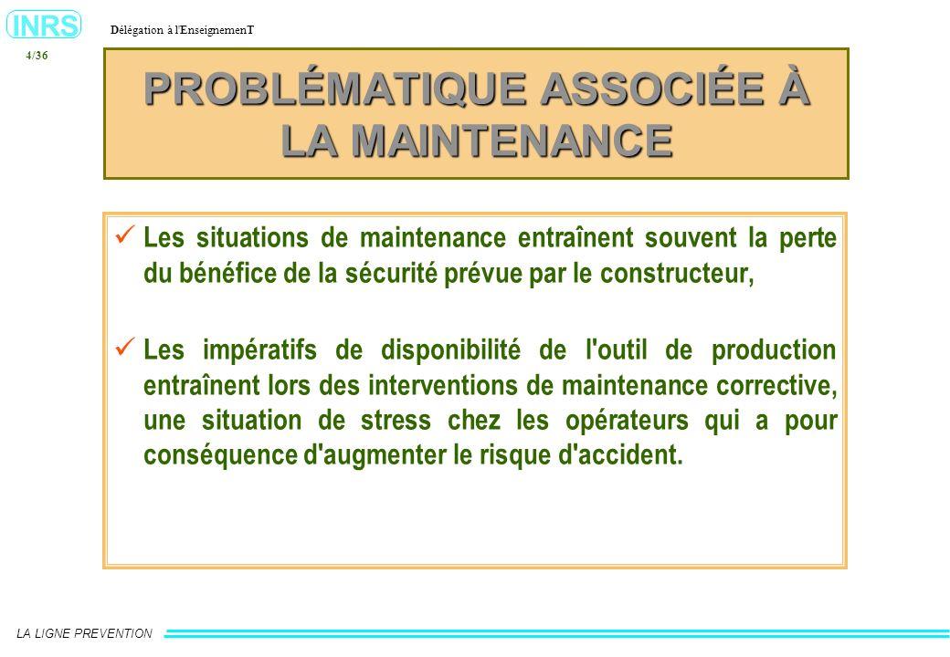 INRS Délégation à l'EnseignemenT LA LIGNE PREVENTION 4/36 PROBLÉMATIQUE ASSOCIÉE À LA MAINTENANCE Les situations de maintenance entraînent souvent la