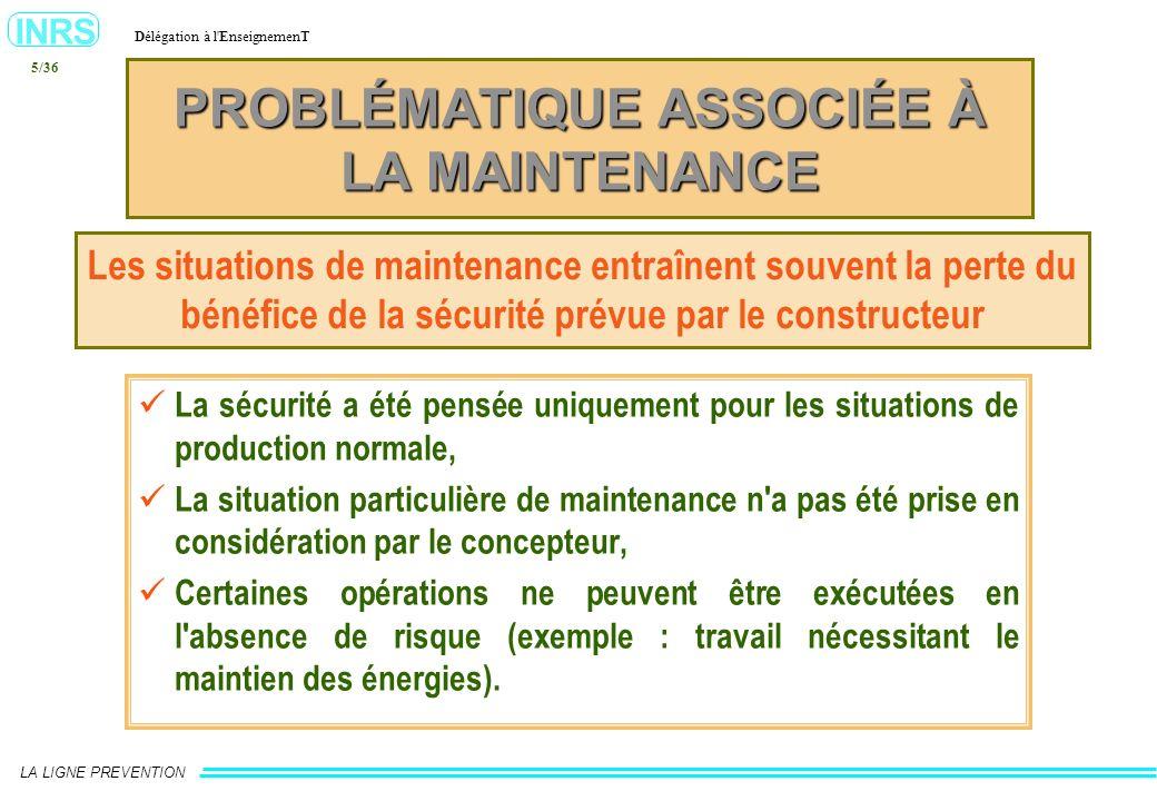 INRS Délégation à l'EnseignemenT LA LIGNE PREVENTION 5/36 PROBLÉMATIQUE ASSOCIÉE À LA MAINTENANCE Les situations de maintenance entraînent souvent la