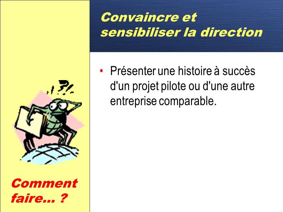D Convaincre et sensibiliser la direction Présenter une histoire à succès d un projet pilote ou d une autre entreprise comparable.