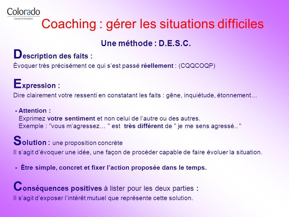 Coaching : gérer les situations difficiles Une méthode : D.E.S.C. D escription des faits : Évoquer très précisément ce qui sest passé réellement : (CQ