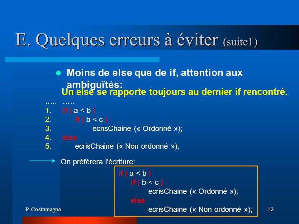 P. Costamagna12 E. Quelques erreurs à éviter (suite1) On préfèrera lécriture: ….. if ( a < b ) if ( b < c ) ecrisChaine (« Ordonné »); else ecrisChain