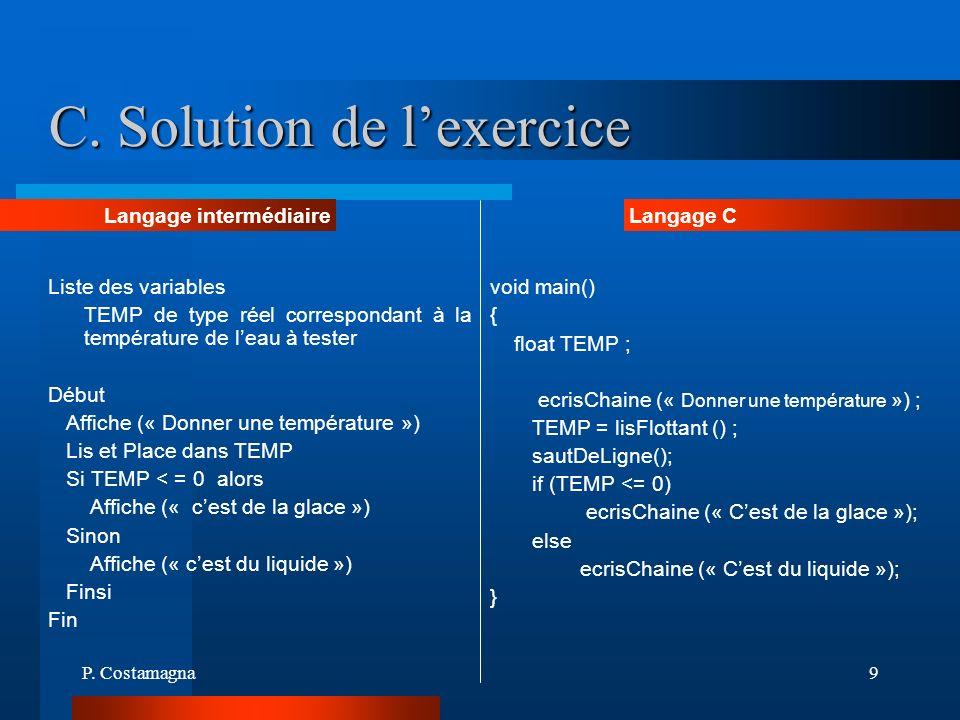 P. Costamagna9 C. Solution de lexercice Liste des variables TEMP de type réel correspondant à la température de leau à tester Début Affiche (« Donner