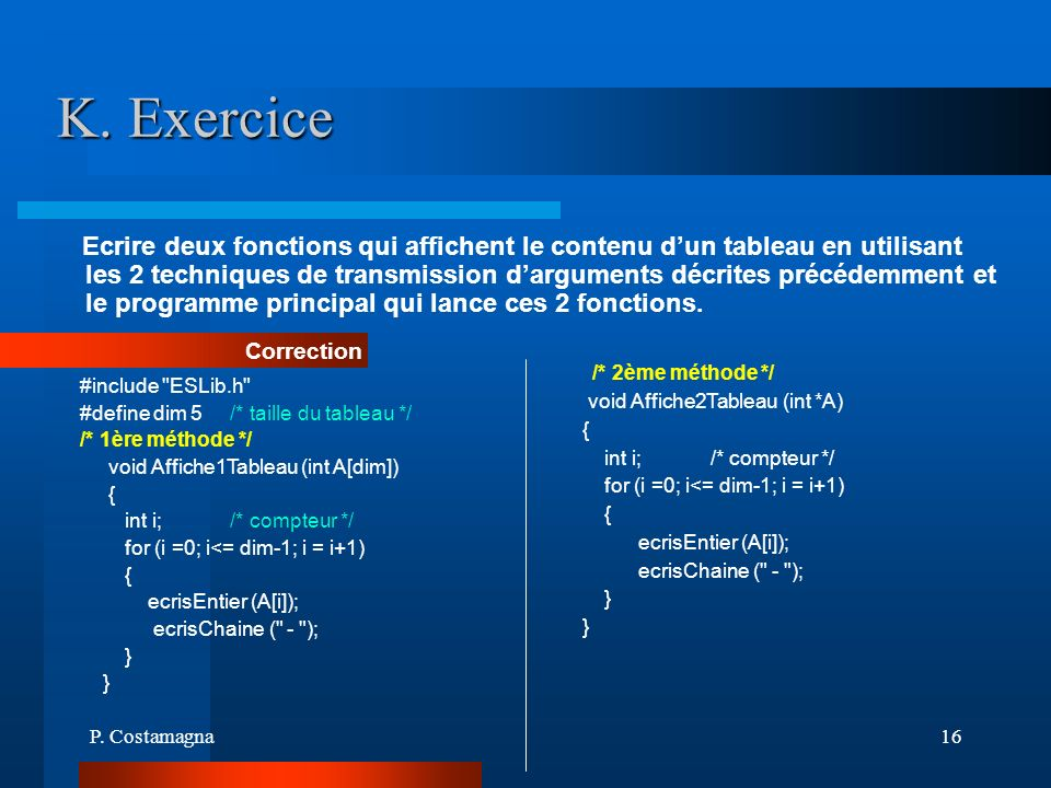 P. Costamagna16 K. Exercice Ecrire deux fonctions qui affichent le contenu dun tableau en utilisant les 2 techniques de transmission darguments décrit