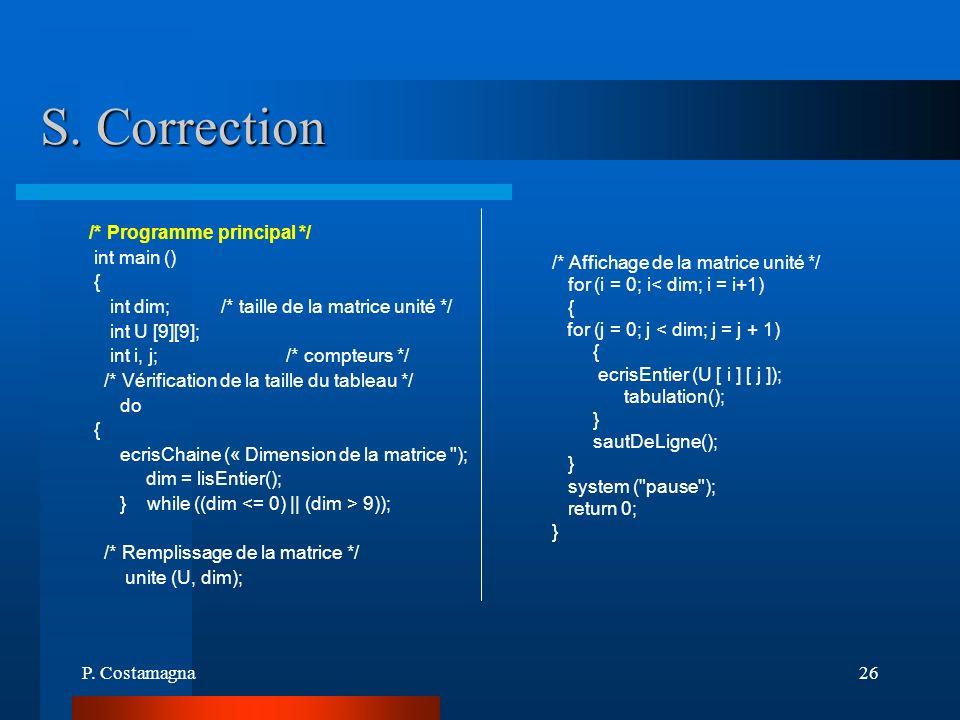 P. Costamagna26 S. Correction /* Programme principal */ int main () { int dim; /* taille de la matrice unité */ int U [9][9]; int i, j; /* compteurs *