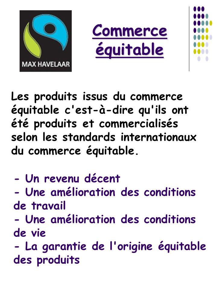 Commerce équitable Les produits issus du commerce équitable c'est-à-dire qu'ils ont été produits et commercialisés selon les standards internationaux