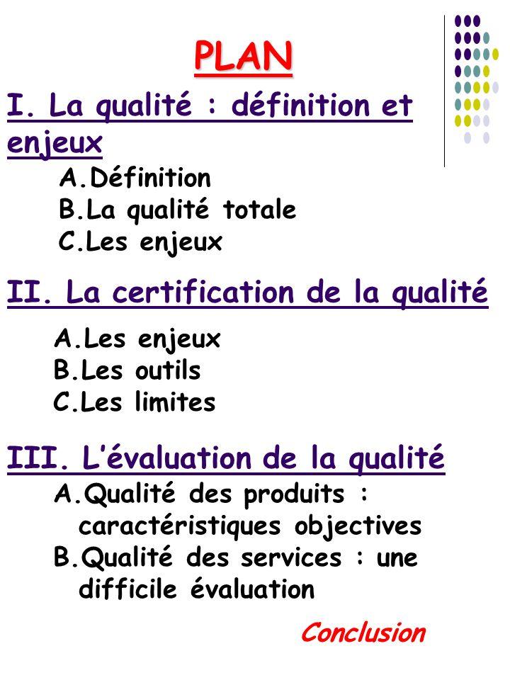 I. La qualité : définition et enjeux A.Définition B.La qualité totale C.Les enjeux II. La certification de la qualité A.Les enjeux B.Les outils C.Les