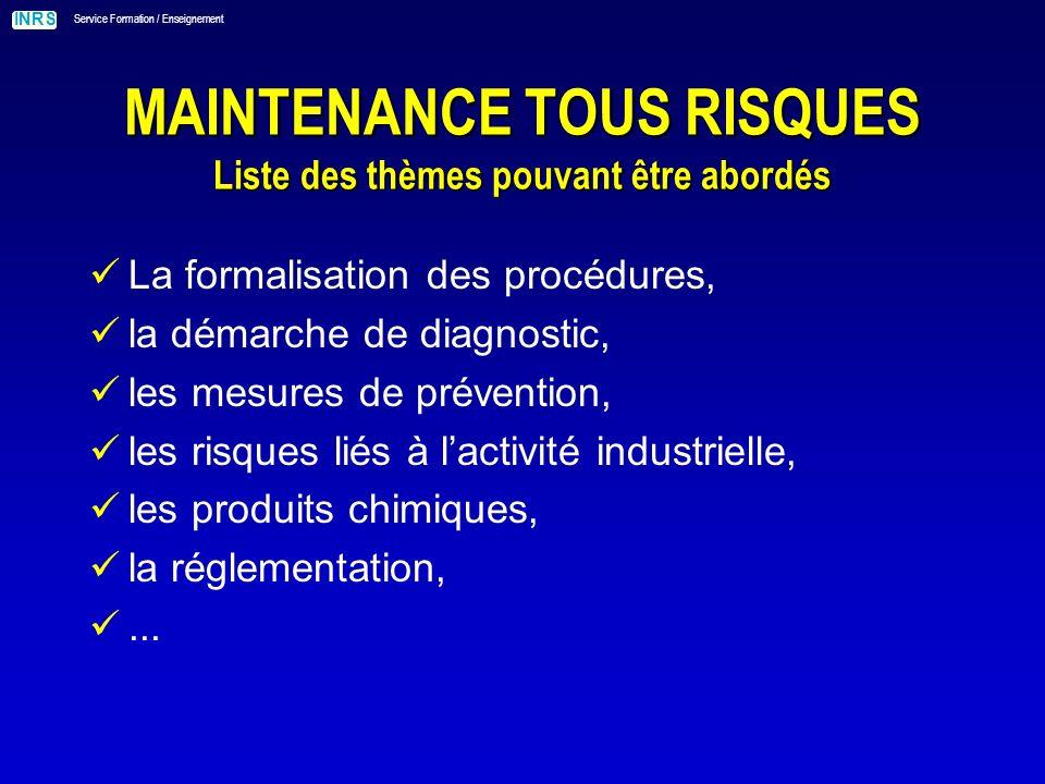 INRS Service Formation / Enseignement MAINTENANCE TOUS RISQUES Liste des thèmes pouvant être abordés La formalisation des procédures, la démarche de diagnostic, les mesures de prévention, les risques liés à lactivité industrielle, les produits chimiques, la réglementation,...