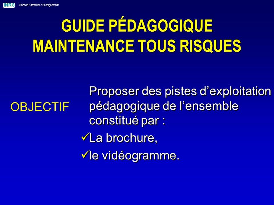 INRS Service Formation / Enseignement GUIDE PÉDAGOGIQUE MAINTENANCE TOUS RISQUES OBJECTIF Proposer des pistes dexploitation pédagogique de lensemble constitué par : La brochure, le vidéogramme.