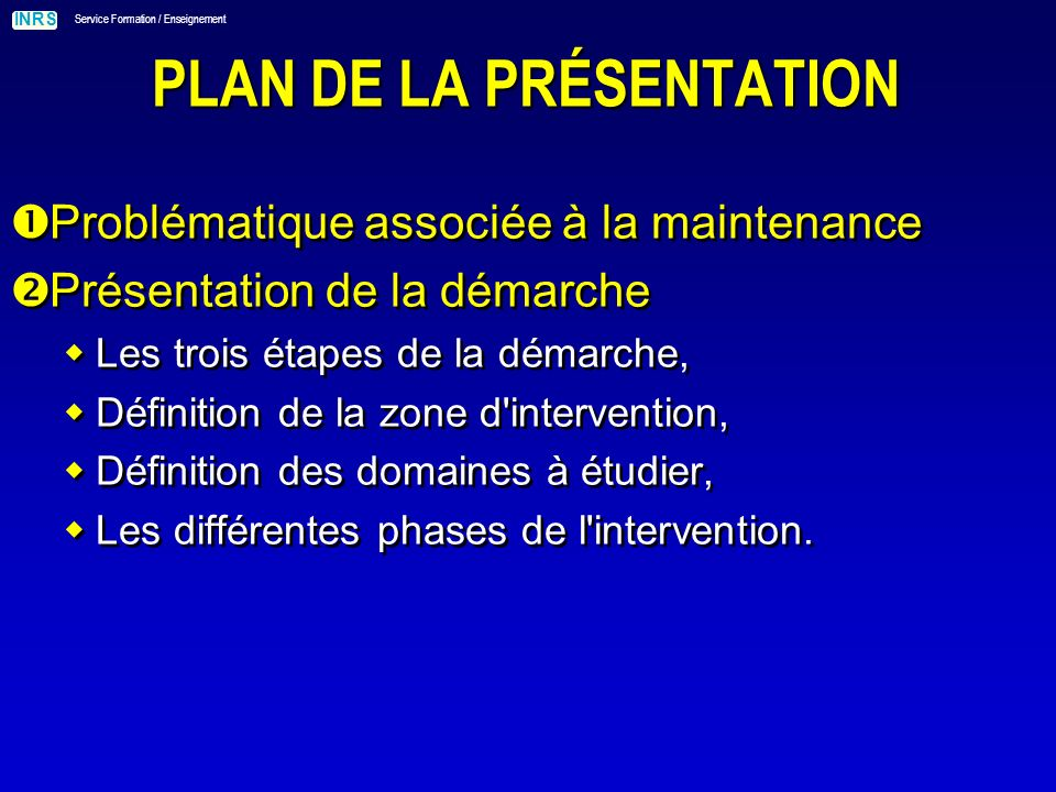 INRS Service Formation / Enseignement PLAN DE LA PRÉSENTATION Problématique associée à la maintenance Présentation de la démarche Les trois étapes de la démarche, Définition de la zone d intervention, Définition des domaines à étudier, Les différentes phases de l intervention.
