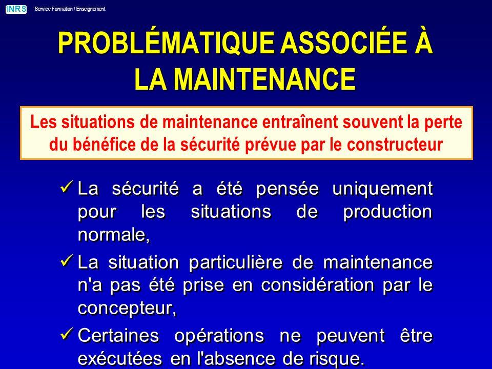 INRS Service Formation / Enseignement PROBLÉMATIQUE ASSOCIÉE À LA MAINTENANCE Les situations relatives aux opérations de maintenance doivent être considérées comme dangereuses par nature
