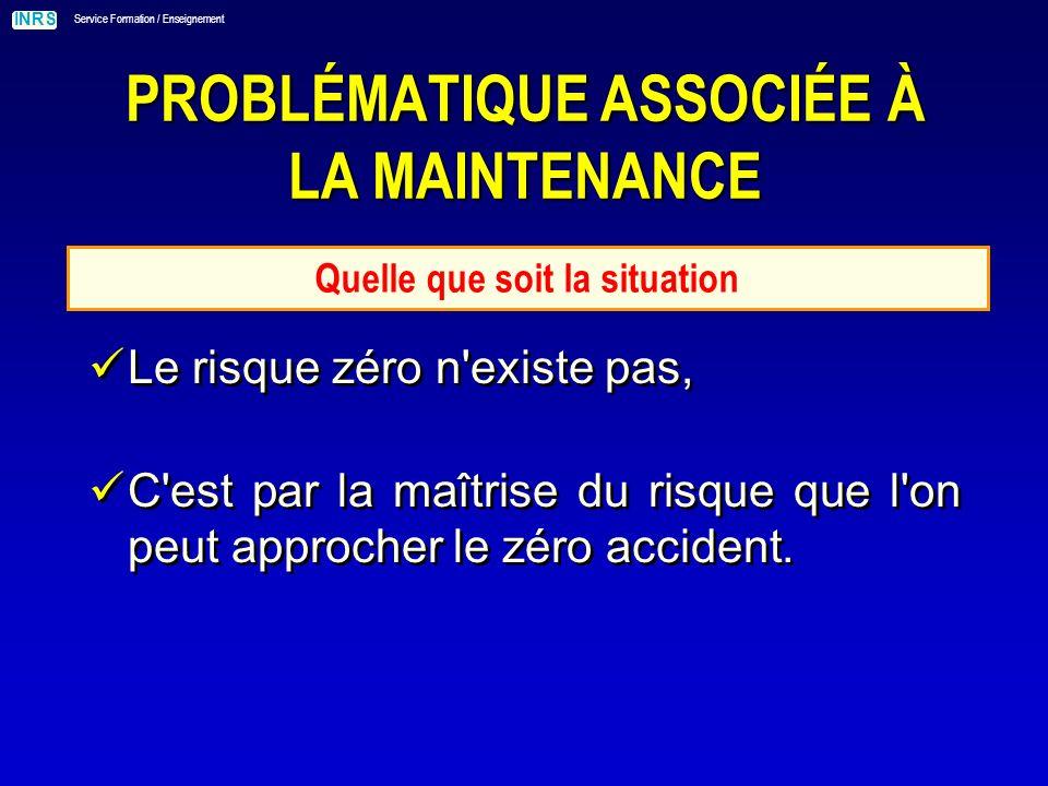 INRS Service Formation / Enseignement PROBLÉMATIQUE ASSOCIÉE À LA MAINTENANCE Quelle que soit la situation Le risque zéro n existe pas, C est par la maîtrise du risque que l on peut approcher le zéro accident.