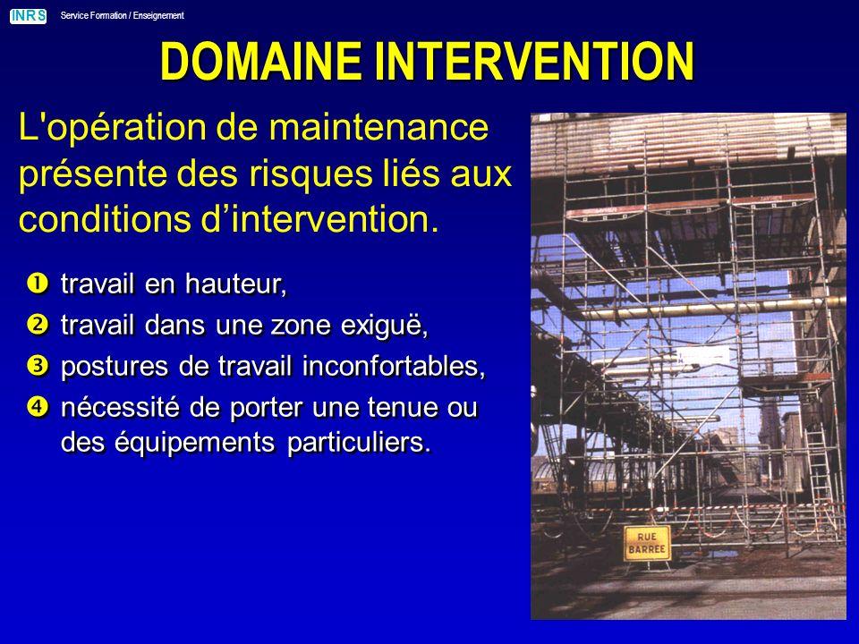 INRS Service Formation / Enseignement DOMAINE INTERVENTION L opération de maintenance présente des risques liés aux conditions dintervention.