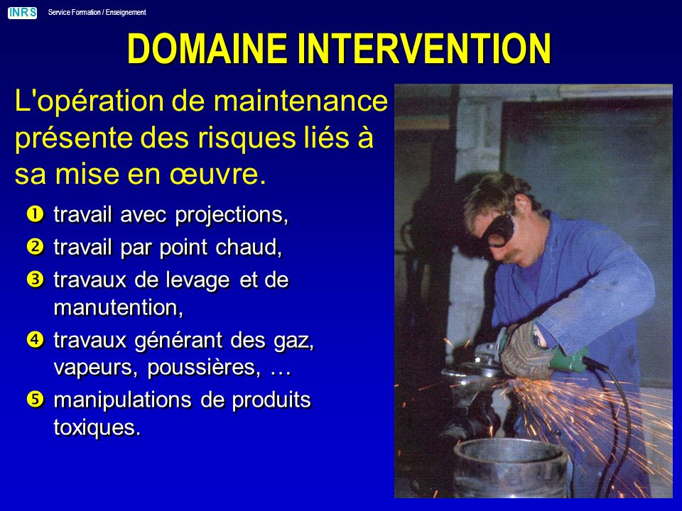 INRS Service Formation / Enseignement DOMAINE INTERVENTION L opération de maintenance présente des risques liés à sa mise en œuvre.