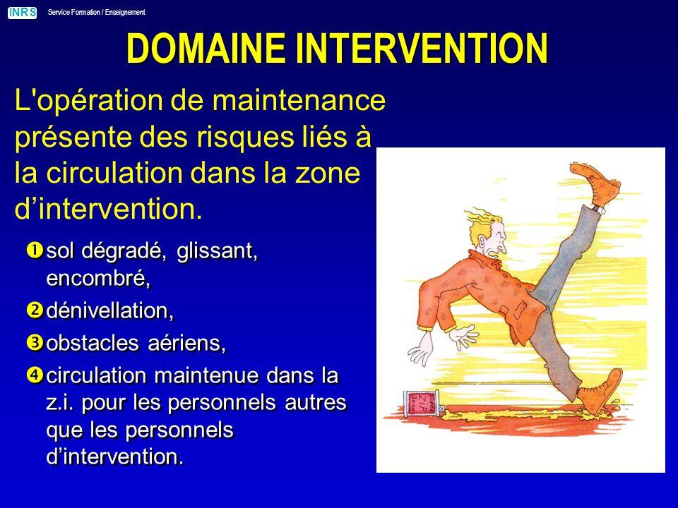 INRS Service Formation / Enseignement DOMAINE INTERVENTION L opération de maintenance présente des risques liés aux moyens mis en œuvre.