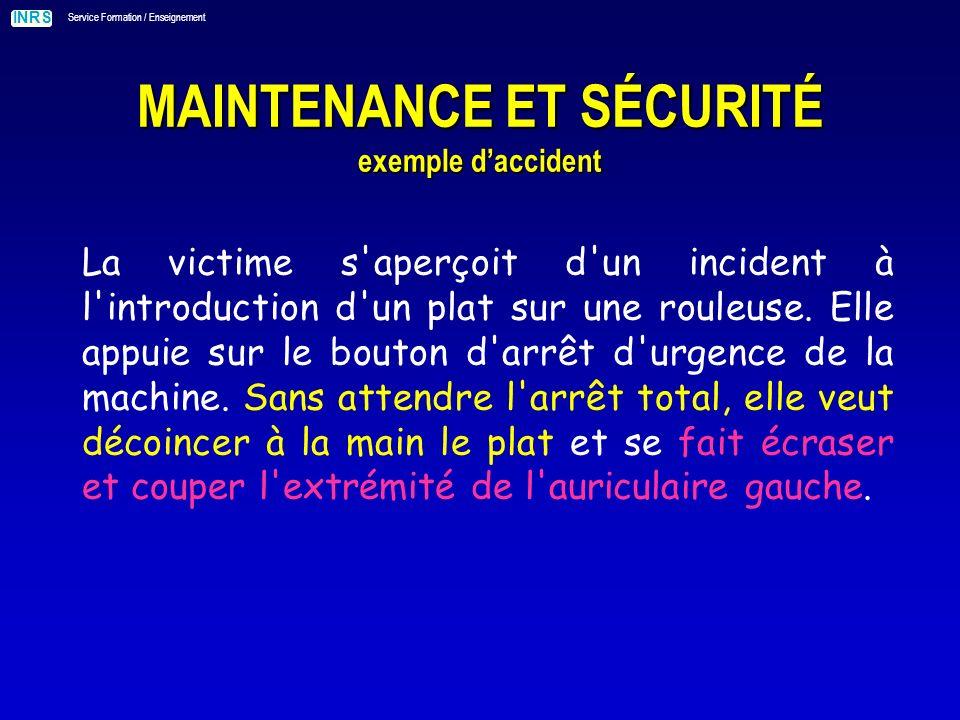 INRS Service Formation / Enseignement MAINTENANCE ET SÉCURITÉ exemple daccident La victime s aperçoit d un incident à l introduction d un plat sur une rouleuse.
