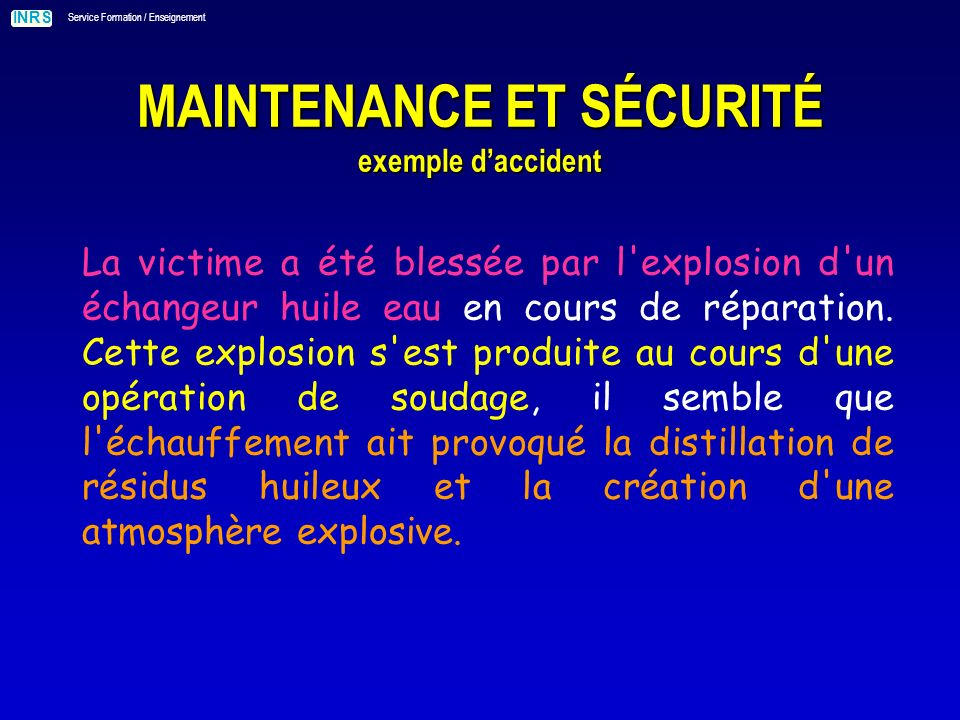 INRS Service Formation / Enseignement MAINTENANCE ET SÉCURITÉ exemple daccident La victime a été blessée par l explosion d un échangeur huile eau en cours de réparation.