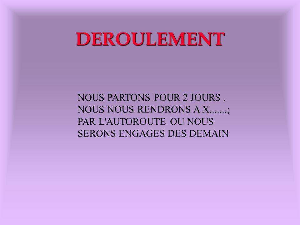 DEROULEMENT NOUS PARTONS POUR 2 JOURS. NOUS NOUS RENDRONS A X.......; PAR L'AUTOROUTE OU NOUS SERONS ENGAGES DES DEMAIN