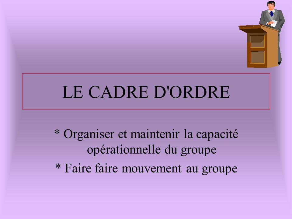 LE CADRE D'ORDRE * Organiser et maintenir la capacité opérationnelle du groupe * Faire faire mouvement au groupe