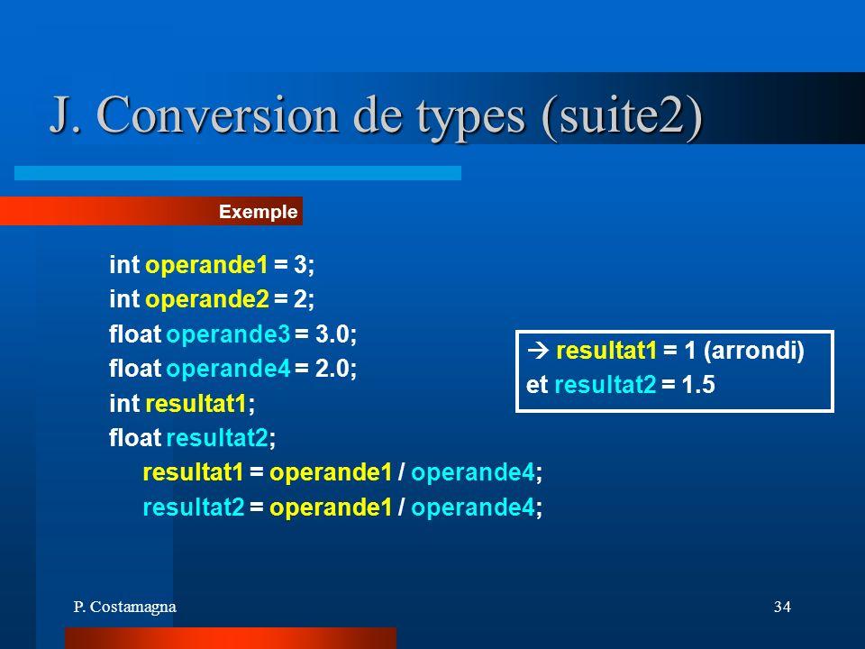 P. Costamagna34 J. Conversion de types (suite2) Exemple int operande1 = 3; int operande2 = 2; float operande3 = 3.0; float operande4 = 2.0; int result