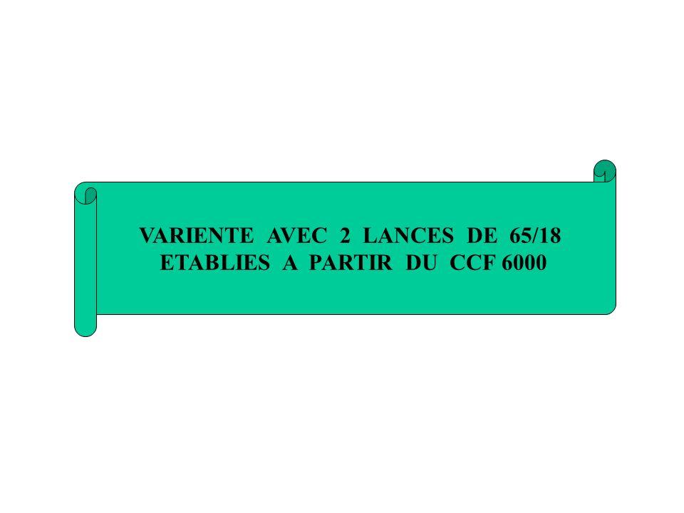 VARIENTE AVEC 2 LANCES DE 65/18 ETABLIES A PARTIR DU CCF 6000