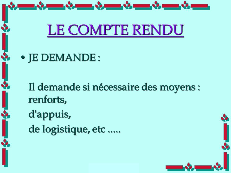 Doc Cdt E. SORRIBAS CDIS 41 LE COMPTE RENDU JE DEMANDE :JE DEMANDE : Il demande si nécessaire des moyens : renforts, d'appuis, de logistique, etc.....