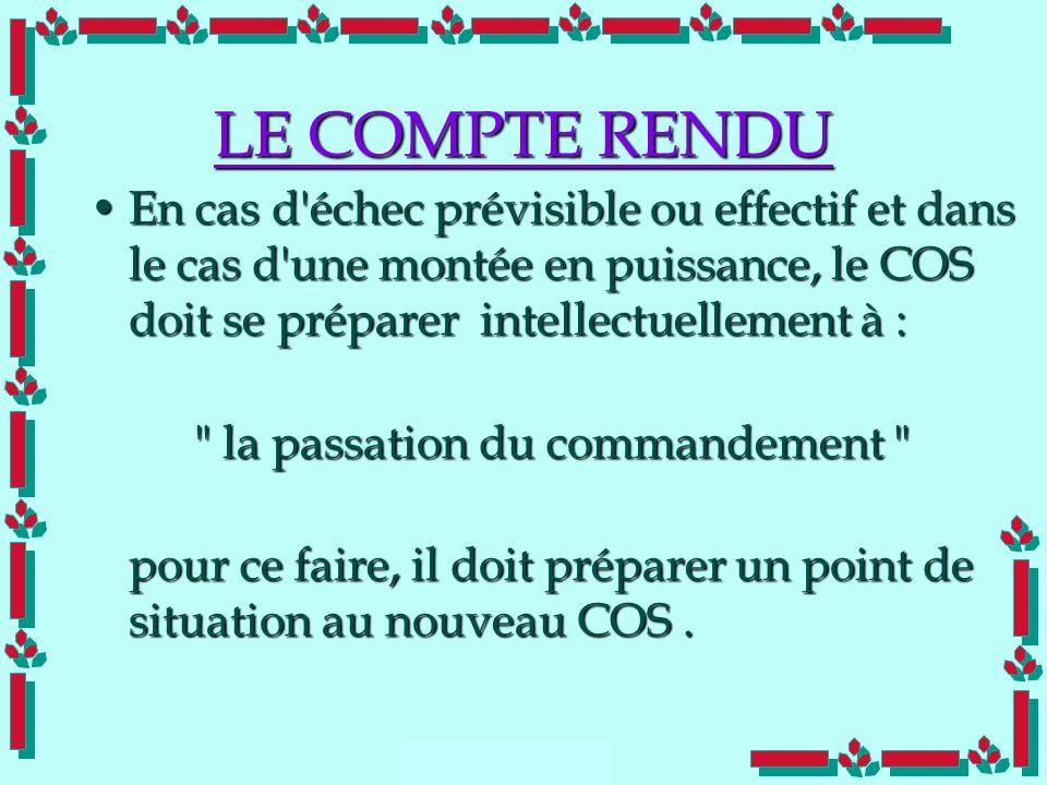 Doc Cdt E. SORRIBAS CDIS 41 LE COMPTE RENDU En cas d'échec prévisible ou effectif et dans le cas d'une montée en puissance, le COS doit se préparer in