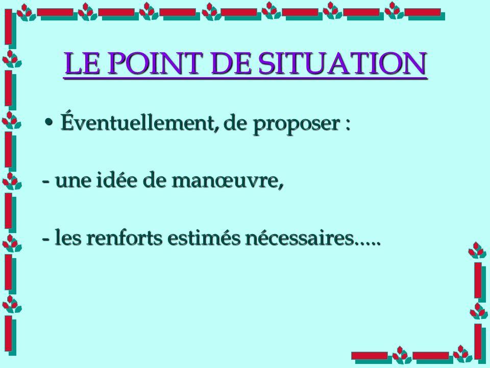 Doc Cdt E. SORRIBAS CDIS 41 LE POINT DE SITUATION Éventuellement, de proposer :Éventuellement, de proposer : - une idée de manœuvre, - les renforts es