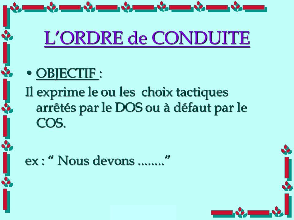 Doc Cdt E. SORRIBAS CDIS 41 LORDRE de CONDUITE OBJECTIF :OBJECTIF : Il exprime le ou les choix tactiques arrêtés par le DOS ou à défaut par le COS. ex