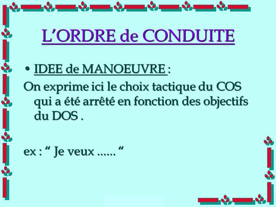 Doc Cdt E. SORRIBAS CDIS 41 LORDRE de CONDUITE IDEE de MANOEUVRE :IDEE de MANOEUVRE : On exprime ici le choix tactique du COS qui a été arrêté en fonc