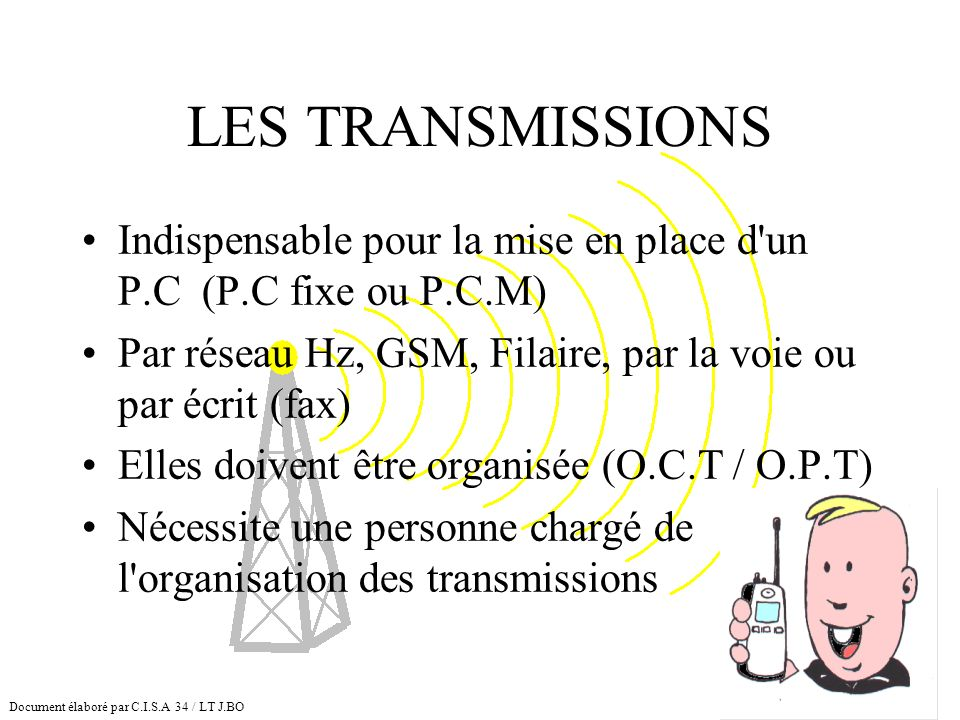 LES TRANSMISSIONS Indispensable pour la mise en place d'un P.C (P.C fixe ou P.C.M) Par réseau Hz, GSM, Filaire, par la voie ou par écrit (fax) Elles d