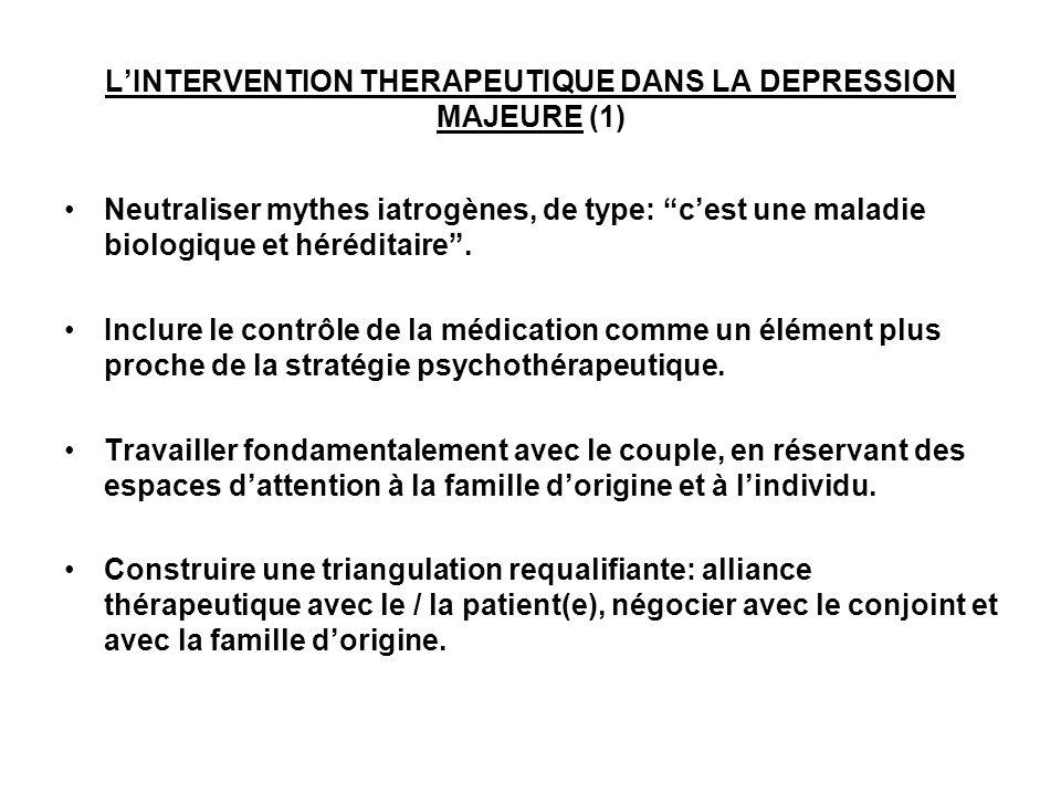 LINTERVENTION THERAPEUTIQUE DANS LA DEPRESSION MAJEURE (1) Neutraliser mythes iatrogènes, de type: cest une maladie biologique et héréditaire. Inclure