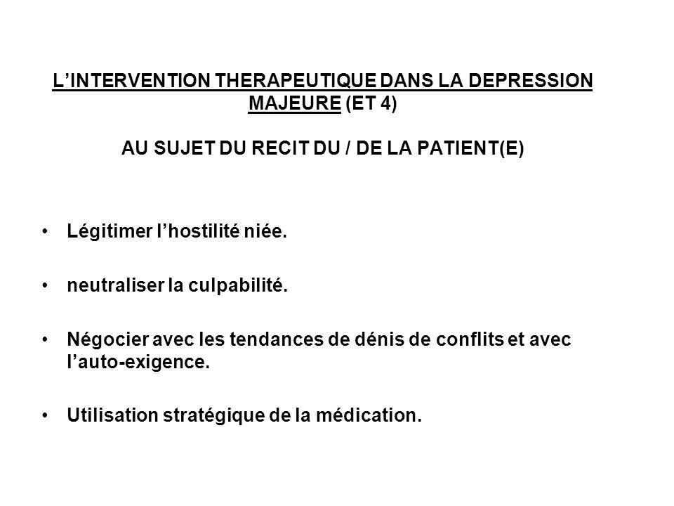 LINTERVENTION THERAPEUTIQUE DANS LA DEPRESSION MAJEURE (ET 4) AU SUJET DU RECIT DU / DE LA PATIENT(E) Légitimer lhostilité niée. neutraliser la culpab